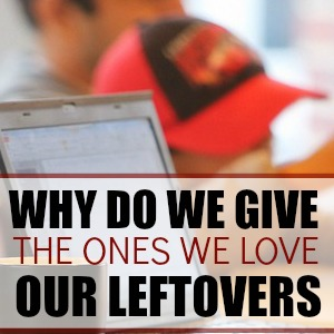 Why do we give the ones we love our leftovers