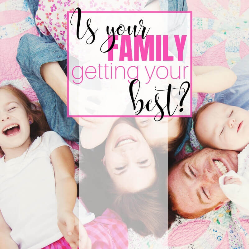 IS YOUR FAMILY GETTING YOUR BEST