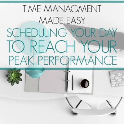 TIME MANAGEMENT SERIES 3 – SCHEDULING YOUR DAY TO REACH YOUR PEAK PERFORMANCE