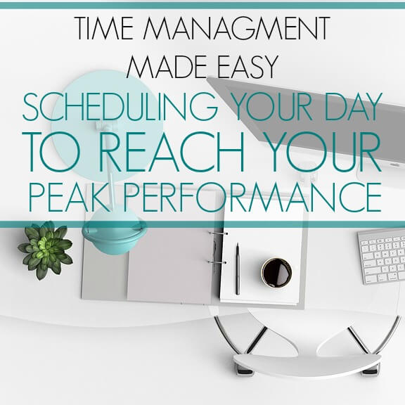 Time Management Made Easy - Scheduling Your Day to Reach Your Peak Performance