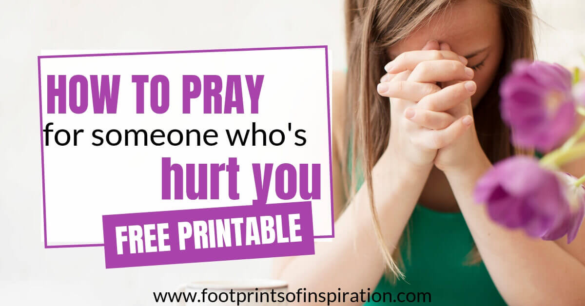 How To Pray For Someone Who S Hurt You Footprints Of Inspiration