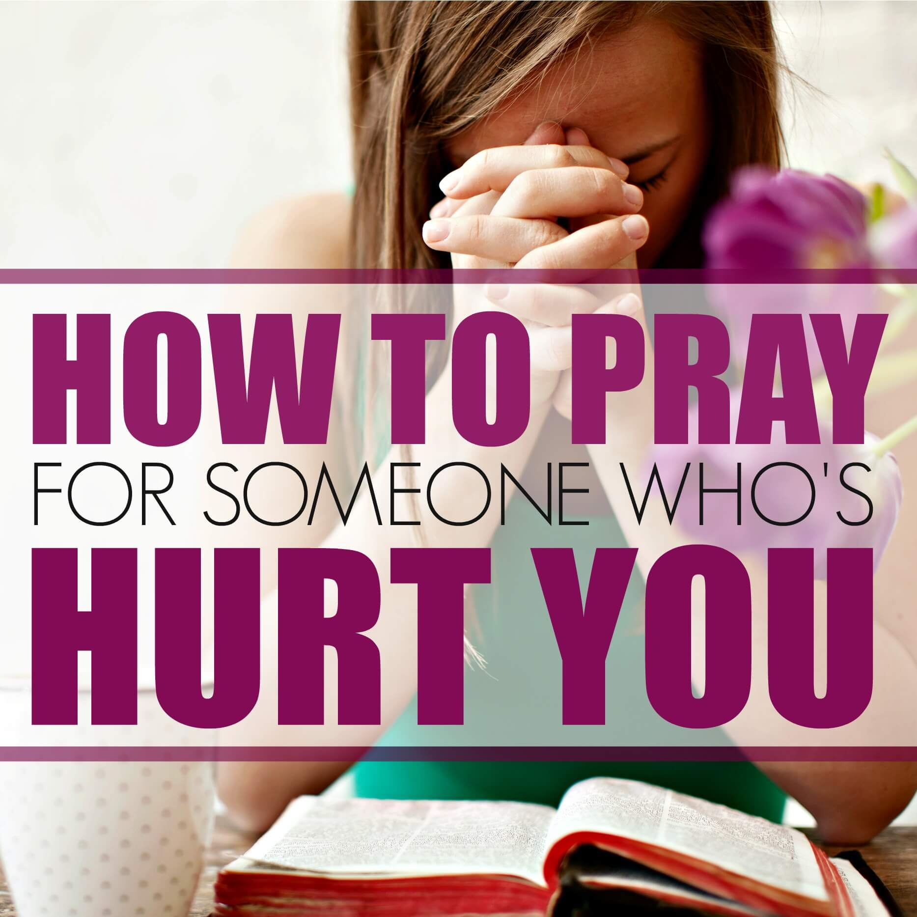 How To Pray for Someone Who's Hurt You