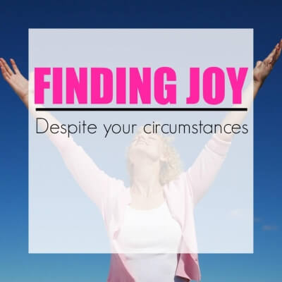 FINDING JOY DESPITE YOUR CIRCUMSTANCES