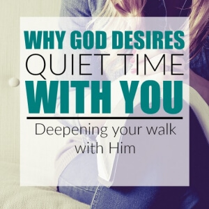 WHY GOD DESIRES QUIET TIME WITH YOU