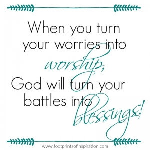 When you turn your worries into worship, God will turn you battles into blessings.