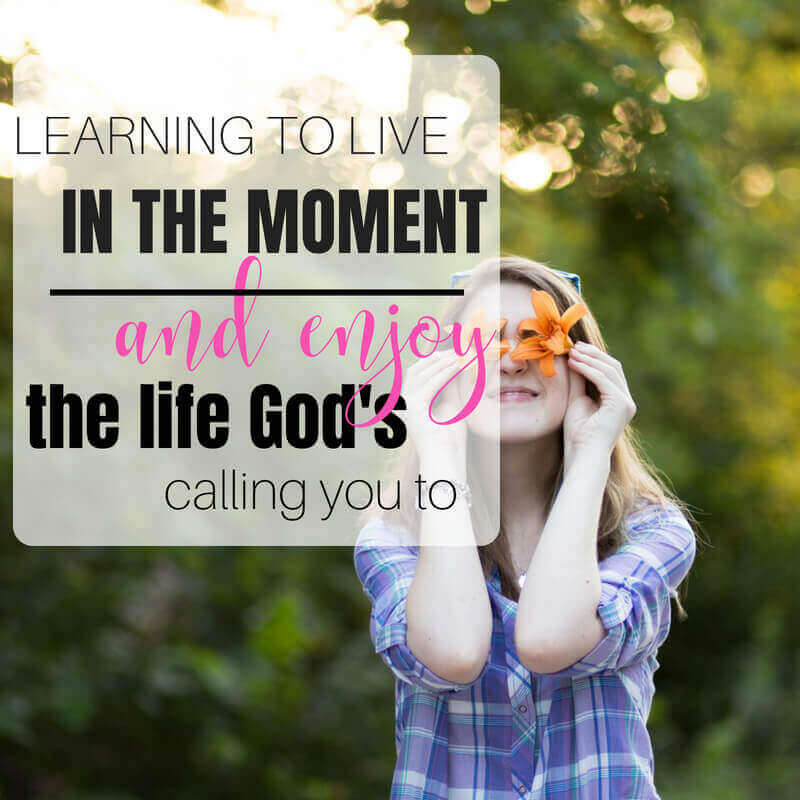 Learning to live in the moment and enjoy the life God's calling you to