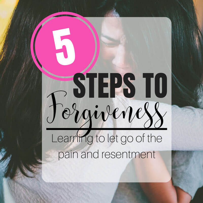 5 Steps to Forgiveness - Learning to Let Go of the Pain and Resentment