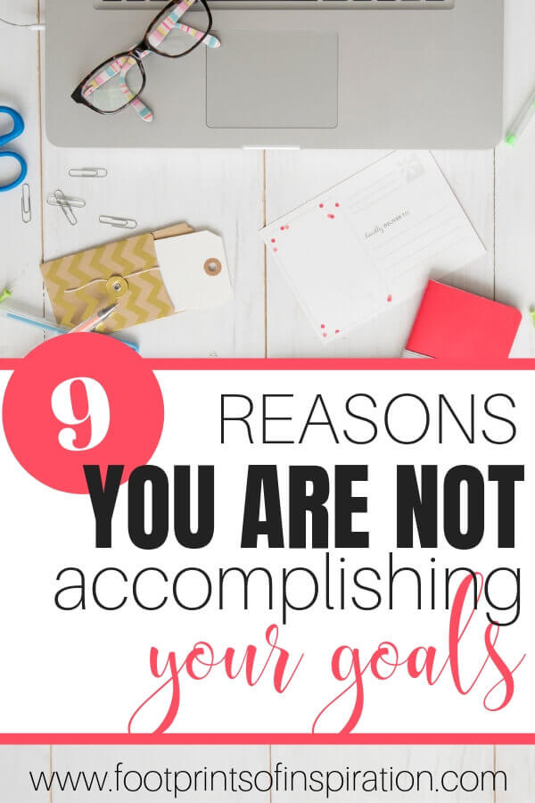 Are you dreaming of a different life but don't know how to make it happen? Check out these 9 reason why you aren't accomplishing your goals. #footprintsofinspiration #goals #conqueringgoals #timemanagement #tips #blog tips #businesstips #lifegoals #goalsetting #motivation
