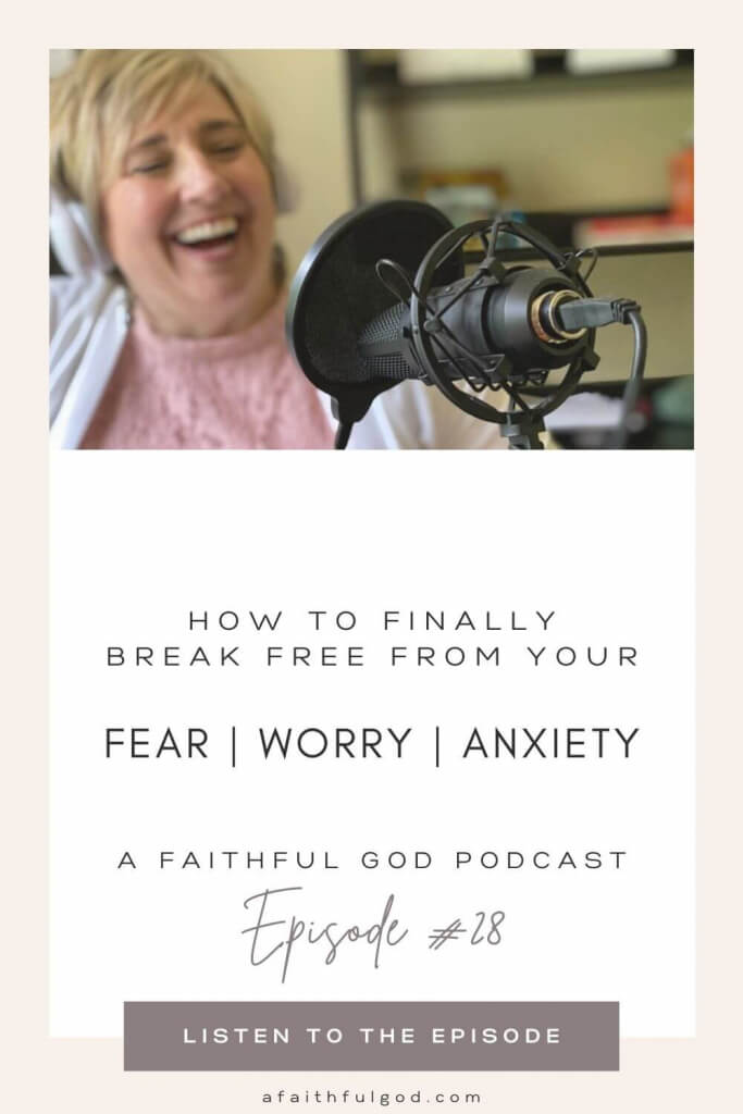 Finding Freedom from Your Fears, Worry & Anxiety - Episode #28 of A Faithful God Podcast