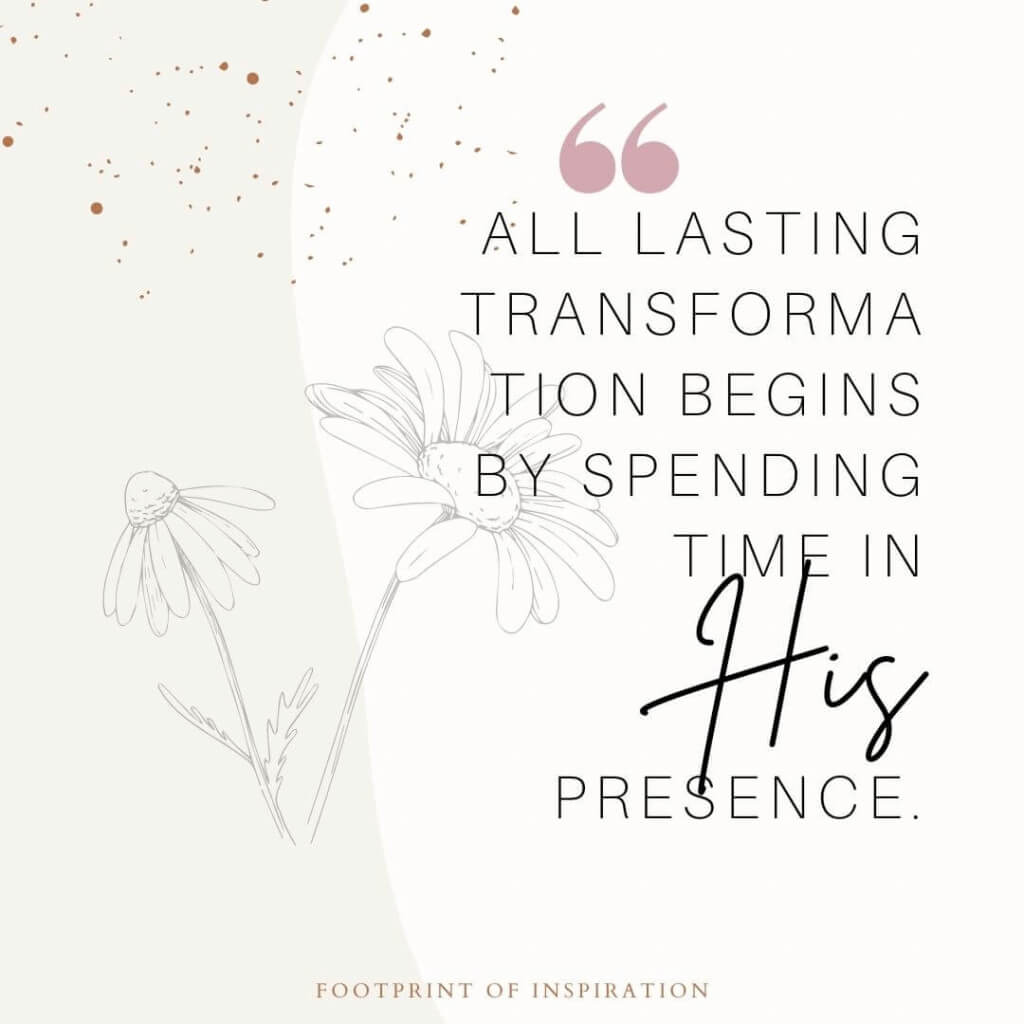 All lasting transformation begins by spending time in His Presence