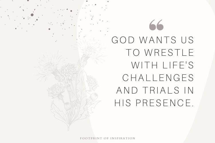 God wants to wrestle you to wrestle with life's challenges and trials in His presence